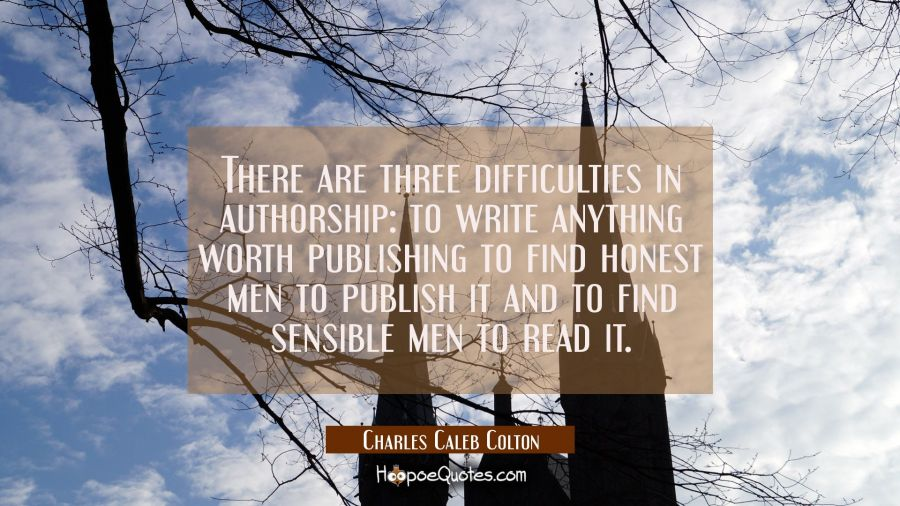There are three difficulties in authorship: to write anything worth publishing to find honest men t Charles Caleb Colton Quotes