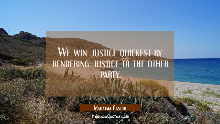 We win justice quickest by rendering justice to the other party. Mahatma Gandhi Quotes