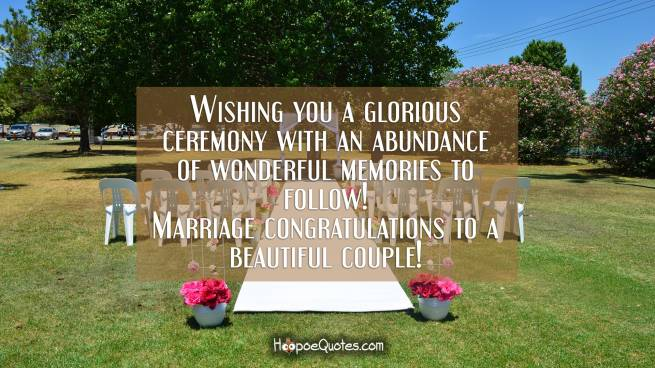 Wishing you a glorious ceremony with an abundance of wonderful memories to follow! Marriage congratulations to a beautiful couple!