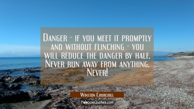 Danger - if you meet it promptly and without flinching - you will reduce the danger by half. Never