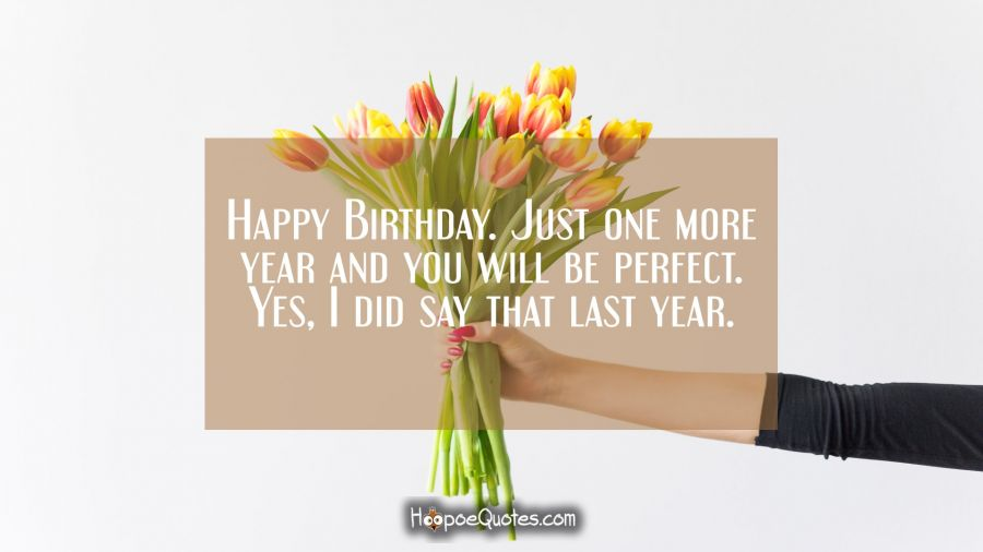 Happy Birthday. Just one more year and you will be perfect. Yes, I did say that last year. Birthday Quotes