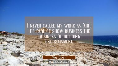 I never called my work an 'art'. It's part of show business the business of building entertainment.