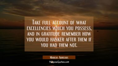 Take full account of what excellencies which you possess and in gratitude remember how you would ha Marcus Aurelius Quotes