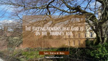 The feeling remains that God is on the journey too.