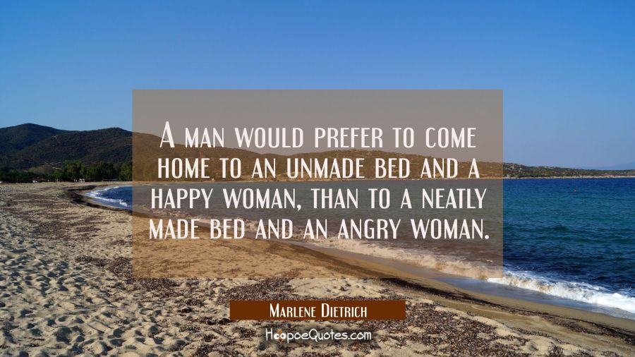 A man would prefer to come home to an unmade bed and a happy woman than to a neatly made bed and an Marlene Dietrich Quotes