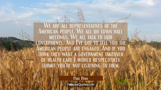 We are all representatives of the American people. We all do town hall meetings. We all talk to our
