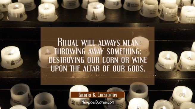 Ritual will always mean throwing away something: destroying our corn or wine upon the altar of our