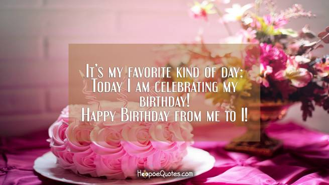 It's my favorite kind of day: Today I am celebrating my birthday! Happy Birthday from me to I!