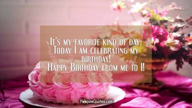 It's my favorite kind of day: Today I am celebrating my birthday! Happy Birthday from me to I! Birthday Quotes