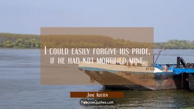 I could easily forgive his pride, if he had not mortified mine. Jane Austen Quotes