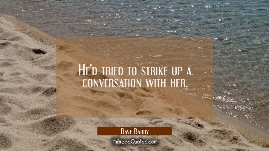 He'd tried to strike up a conversation with her Dave Barry Quotes