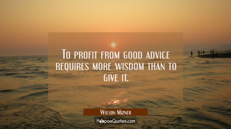 To profit from good advice requires more wisdom than to give it. Wilson Mizner Quotes