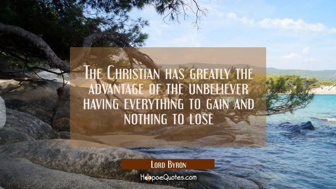 The Christian has greatly the advantage of the unbeliever having everything to gain and nothing to