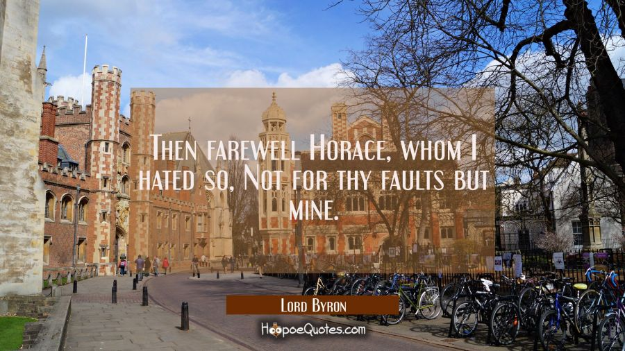 Then farewell Horace, whom I hated so / Not for thy faults but mine. Lord Byron Quotes