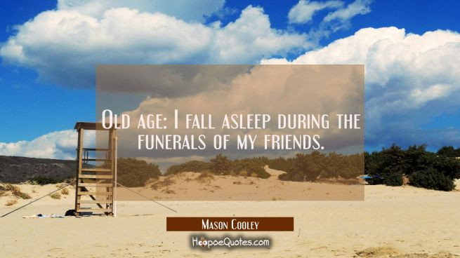 Old age: I fall asleep during the funerals of my friends.