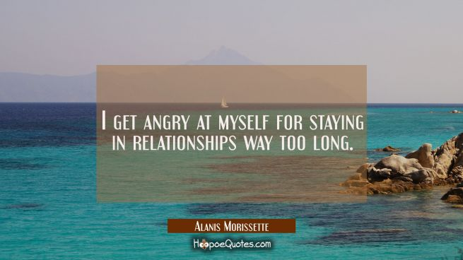 I get angry at myself for staying in relationships way too long.