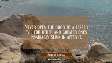 Never open the door to a lesser evil for other and greater ones invariably slink in after it.