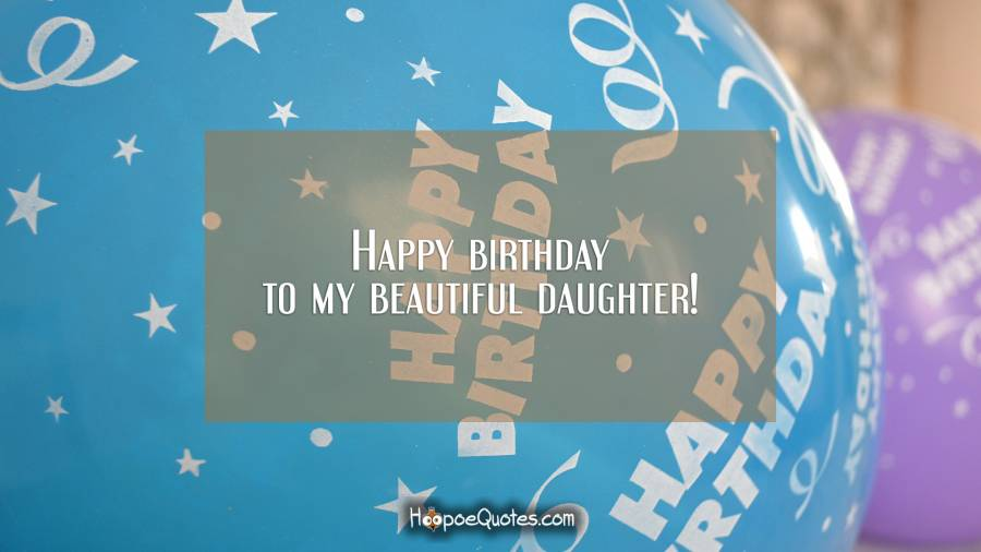 Happy birthday to my beautiful daughter! Birthday Quotes