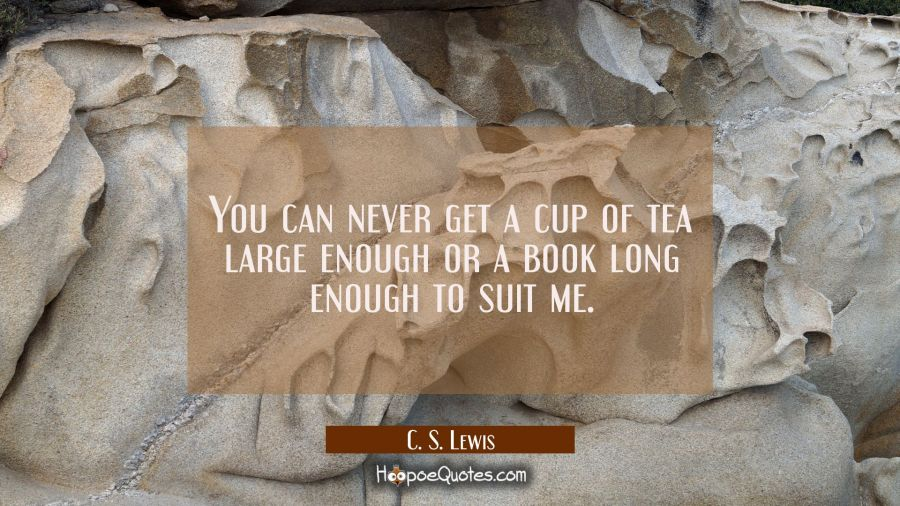 You can never get a cup of tea large enough or a book long enough to suit me. C. S. Lewis Quotes