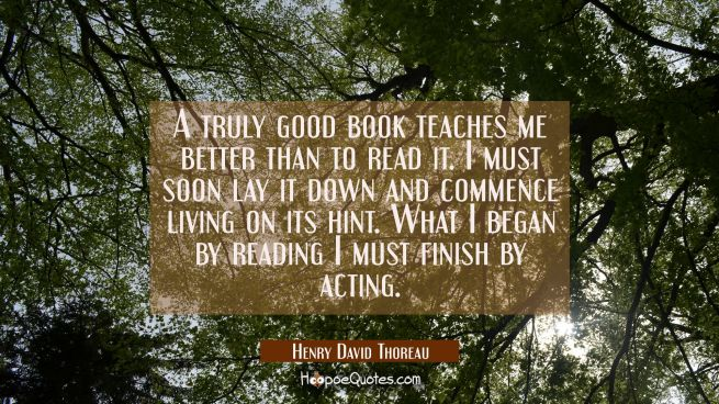 A truly good book teaches me better than to read it. I must soon lay it down and commence living on