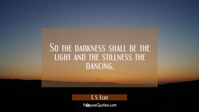 So the darkness shall be the light and the stillness the dancing.