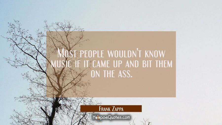 Most people wouldn't know music if it came up and bit them on the ass. Frank Zappa Quotes