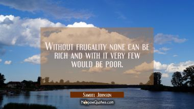 Without frugality none can be rich and with it very few would be poor.