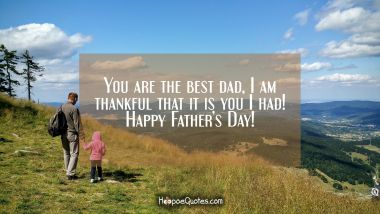 You are the best dad, I am thankful that it is you I had! Happy Fathers Day! Father's Day Quotes