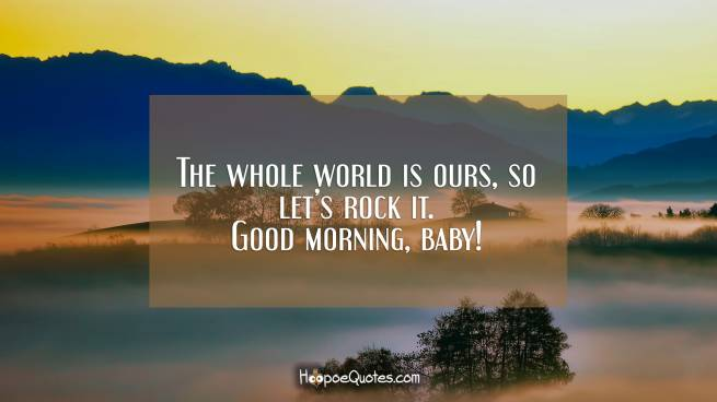The whole world is ours, so let's rock it. Good morning, baby!