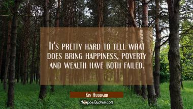 It's pretty hard to tell what does bring happiness, poverty and wealth have both failed.