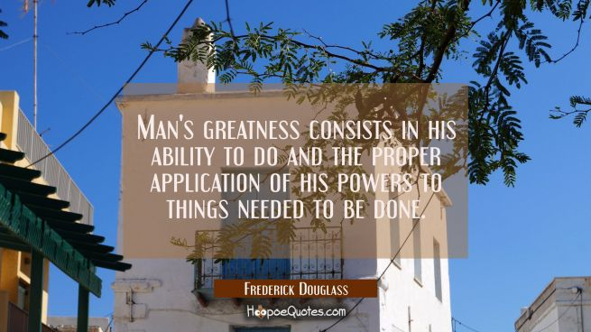 Man's greatness consists in his ability to do and the proper application of his powers to things ne