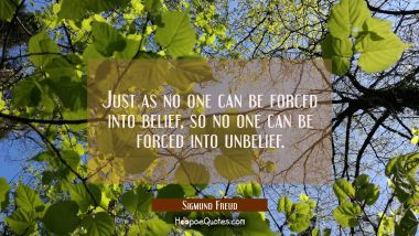Just as no one can be forced into belief so no one can be forced into unbelief. Sigmund Freud Quotes