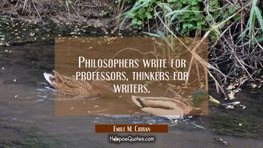 Philosophers write for professors, thinkers for writers.