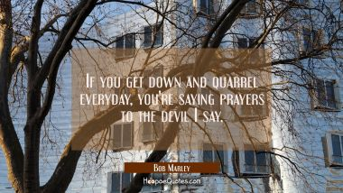 If you get down and quarrel everyday you're saying prayers to the devil I say. Bob Marley Quotes