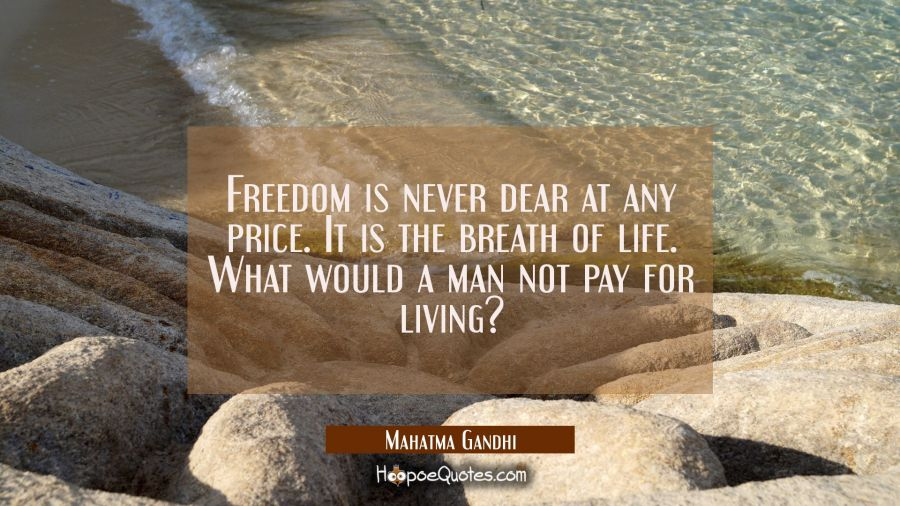 Freedom is never dear at any price. It is the breath of life. What would a man not pay for living? Mahatma Gandhi Quotes