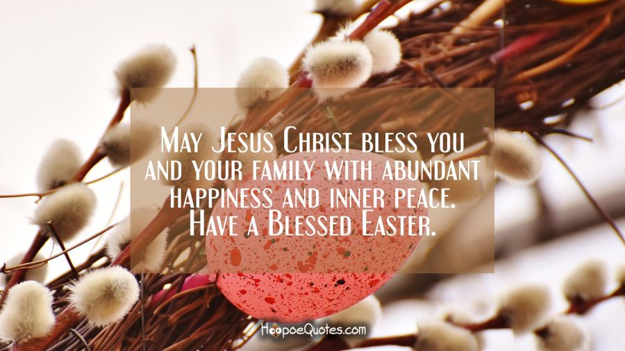 May Jesus Christ bless you and your family with abundant happiness and inner peace. Have a Blessed Easter. Easter Quotes
