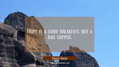 Hope is a good breakfast but a bad supper.