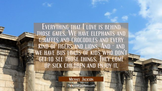 Everything that I love is behind those gates. We have elephants and giraffes and crocodiles and eve