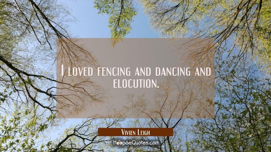 I loved fencing and dancing and elocution. Vivien Leigh Quotes