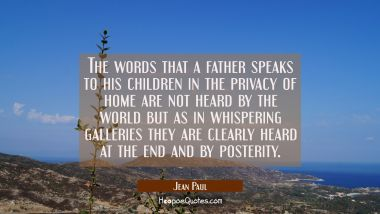 The words that a father speaks to his children in the privacy of home are not heard by the world bu Jean Paul Quotes