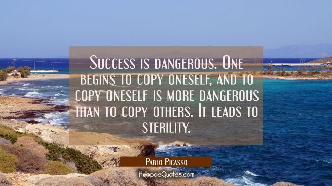 Success is dangerous. One begins to copy oneself and to copy oneself is more dangerous than to copy
