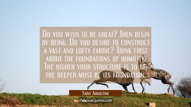 Do you wish to be great? Then begin by being. Do you desire to construct a vast and lofty fabric? T