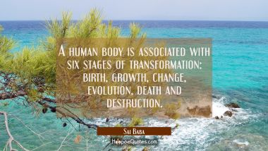 A human body is associated with six stages of transformation birth growth change evolution death an Sai Baba Quotes