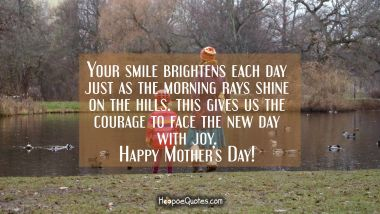 Your smile brightens each day just as the morning rays shines on the hills. This gives us the courage to face the new day with joy. Happy Mother's Day! Mother's Day Quotes
