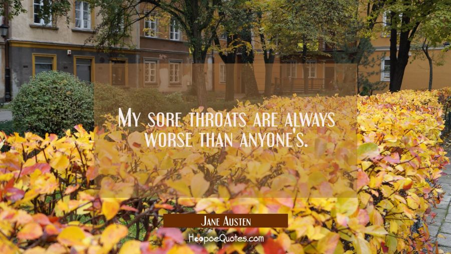 My sore throats are always worse than anyone's. Jane Austen Quotes