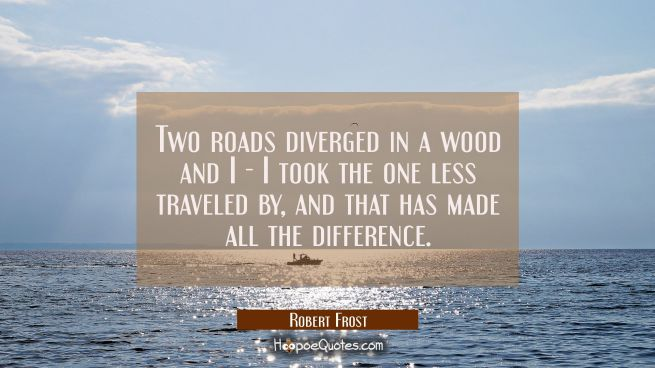 Two roads diverged in a wood and I - I took the one less traveled by and that has made all the diff