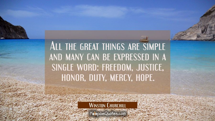 All the great things are simple and many can be expressed in a single word: freedom, justice, honor Winston Churchill Quotes