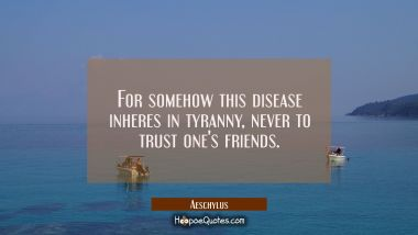 For somehow this disease inheres in tyranny never to trust one's friends.