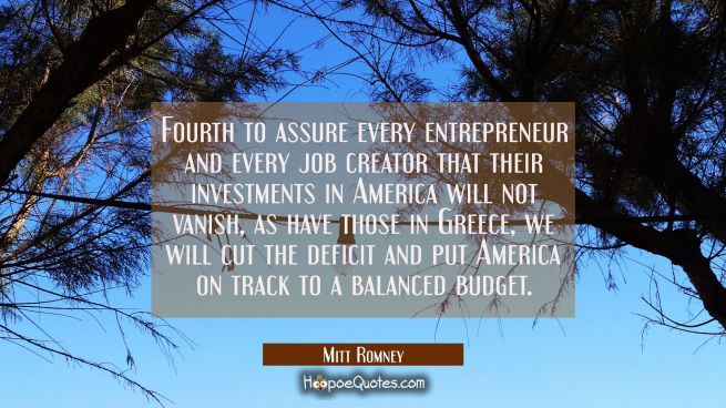 Fourth to assure every entrepreneur and every job creator that their investments in America will no
