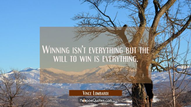 Winning isn't everything but the will to win is everything.